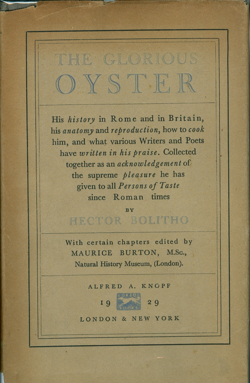 The Glorious Oyster. His history in Rome and Britain, his anatomy and reproduction, how to cook him and what various Writers and Poets have written in his Praise. Collected together as an acknowledgment of the supreme pleasure he has given to all persons of Taste since Roman times. Hector Bolitho.
