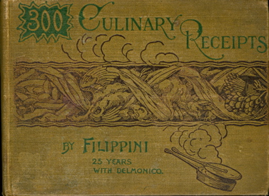 300 Culinary Receipts, by Filippini, 25 Years with Delmonico. Filippini, Alexander.