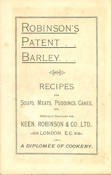 Robinson's Patent Barley : Recipes for Soups, Meats, Puddings, Cakes, etc., specially compiled for Keen, Robinson & Co., Ltd., London, E. C., by a Diplomée of Cookery. Robinson Keen, Ltd Co.