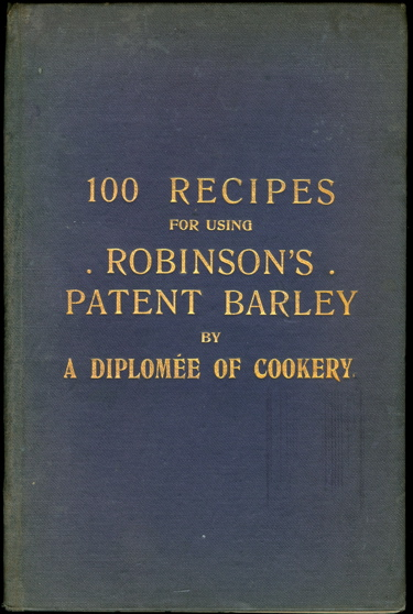 Robinson's Patent Barley : Recipes for Soups, Meats, Puddings, Cakes, etc., specially compiled for Keen, Robinson & Co., Ltd., London, E. C., by a Diplomée of Cookery.