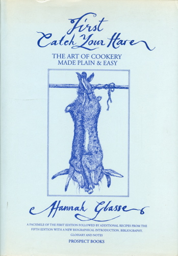 First Catch Your Hare... The Art of Cookery, Made Plain and Easy. Hannah Glasse, By a. Lady.