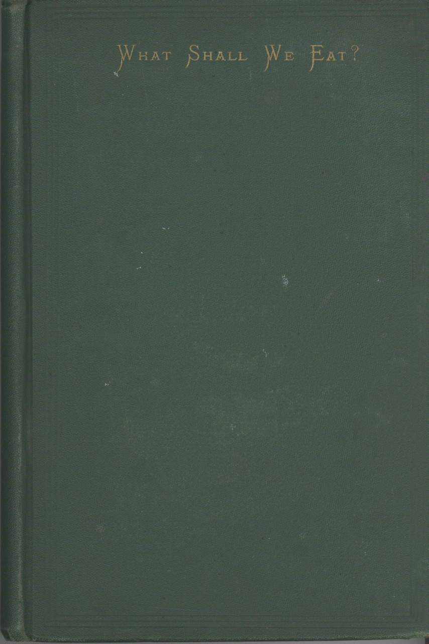 What Shall We Eat? A Manual for Housekeepers. Comprising a Bill of Fare for Breakfast, Dinner, and Tea, for Every Day of the Year. With an Appendix, containing recipes for pickles and sauces. Anonymous.