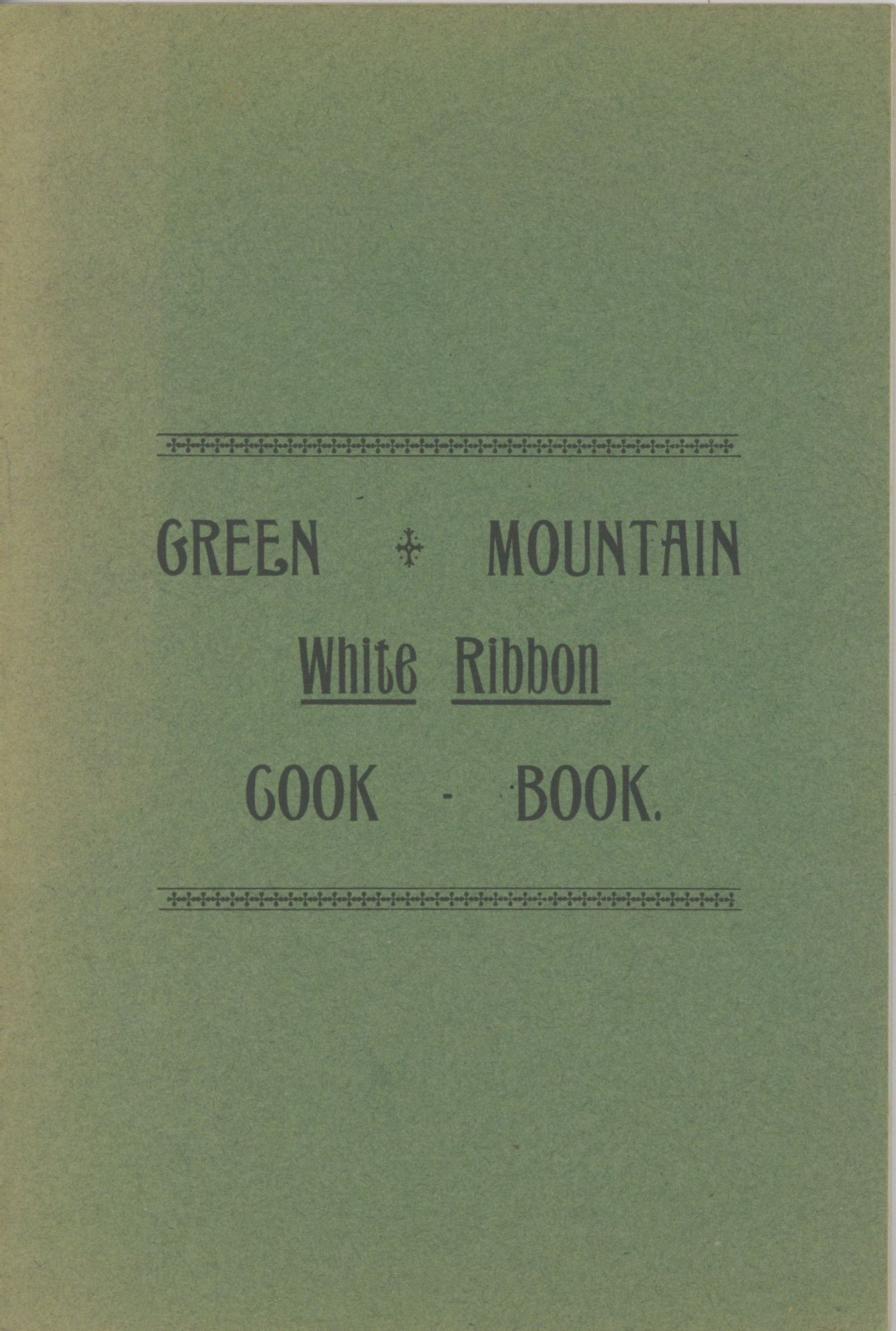 The Green Mountain White Ribbon Cook Book, Especially adapted to Young House Keepers and Busy Women. Containing Choice Gleanings from Many Households. Women's Christian Temperance Union of Vermont.