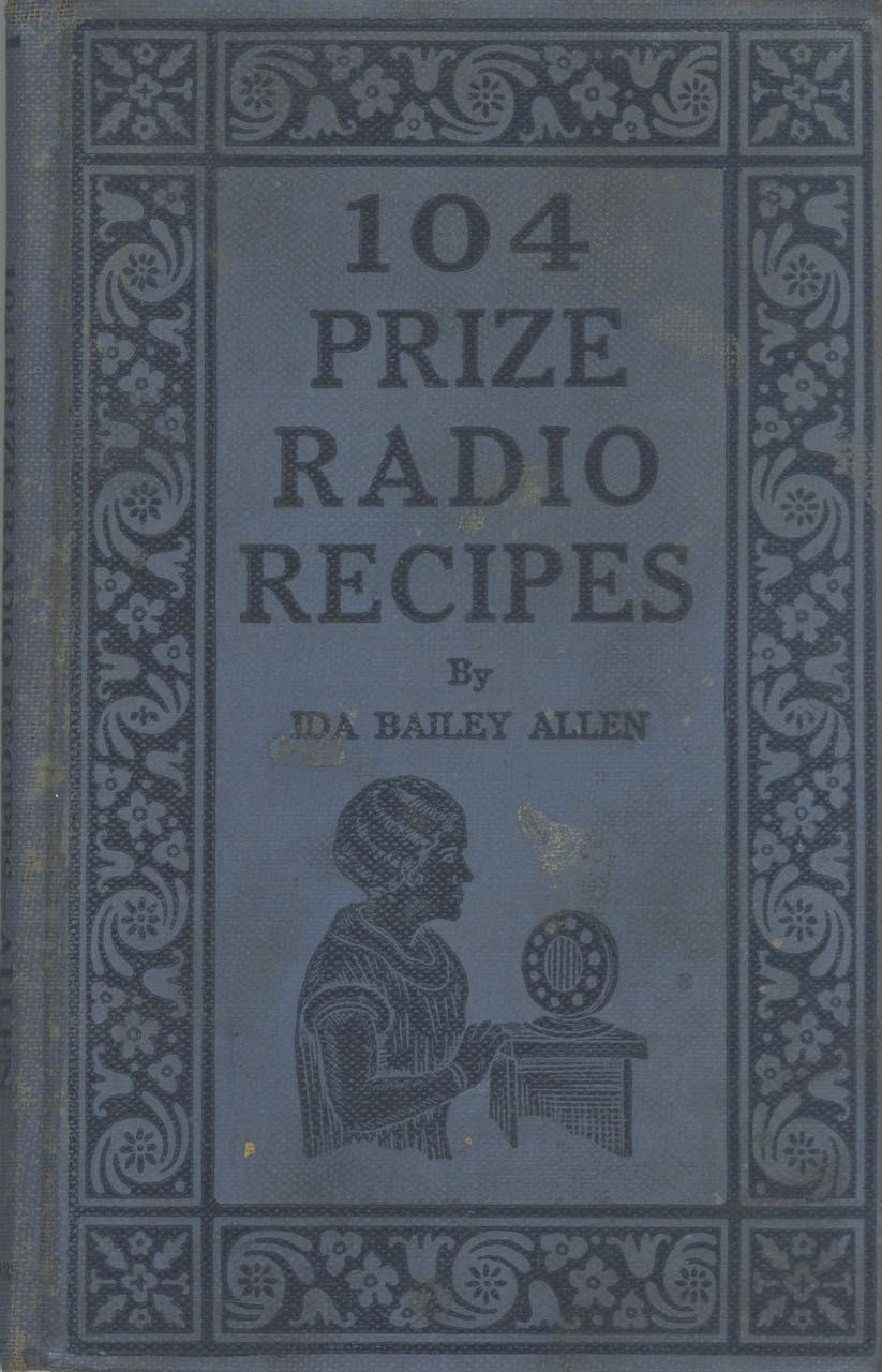 One Hundred-Four Prize Radio Recipes, with, Twenty-Four Radio Homemaker's Talks. Decorations by E. M. Stevenson. Ida Bailey Allen.