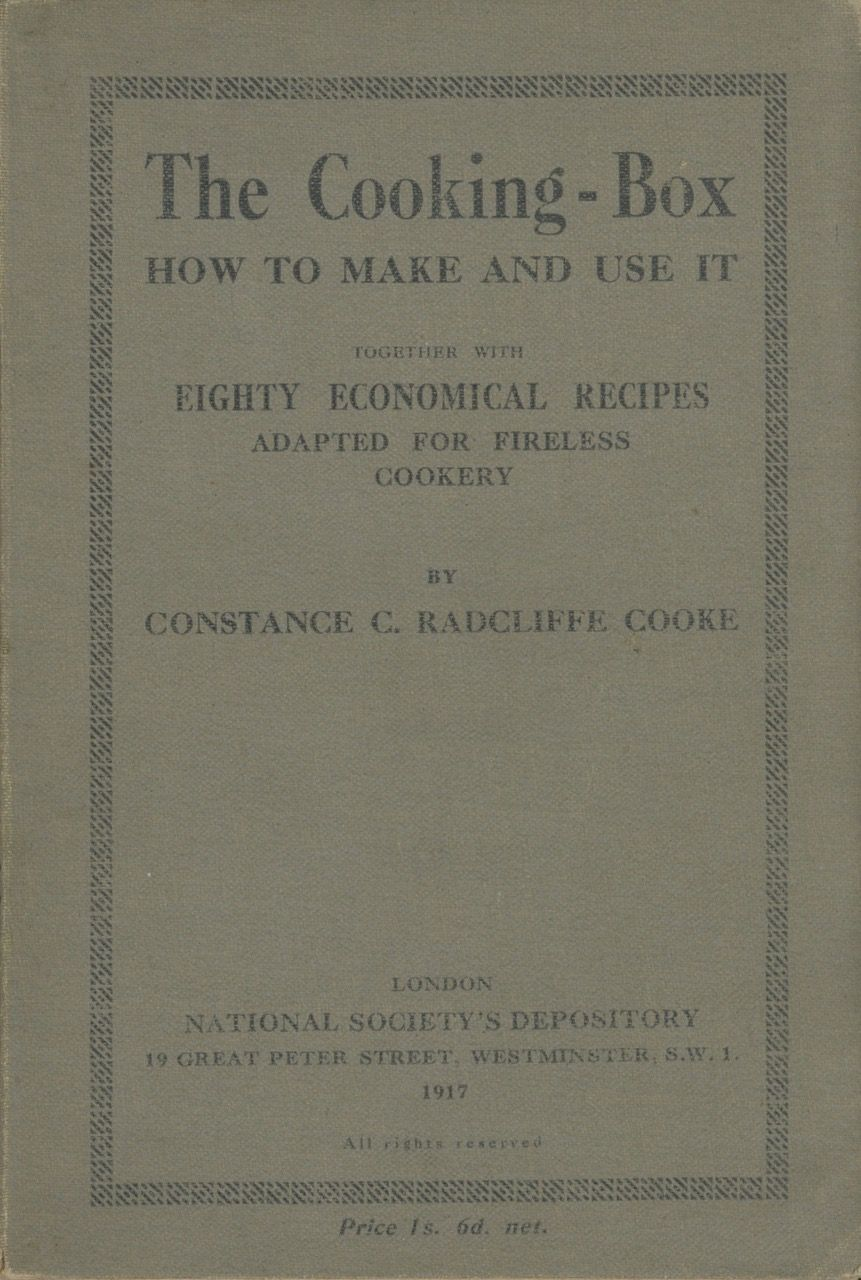 The Cooking Box: How to Make and Use It; Together with Eighty Economical Recipes Adapted for Fireless Cookery. Constance Radcliffe-Cooke.