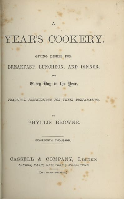 A Year's Cookery. Giving dishes for breakfast, luncheon, and dinner, for every day in the year, practical instructions for their preparation. Eighteenth thousand. Phyllis Browne, née Heaton pseud. of Sarah Sharp Hamer.