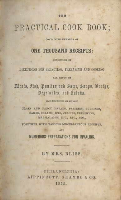 The Practical Cook Book; containing upwards of one thousand receipts: consisting of directions for selecting, preparing and cooking all kinds of meats, fish, poultry, and game, soups broths, vegetables and salads... and numerous preparations for invalids. Bliss Mrs.