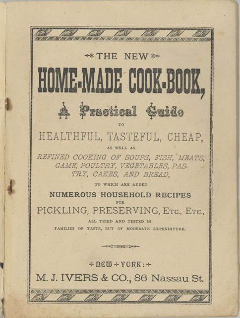 The New Home-Made Cook Book. A Practical Guide to Healthful, Tasteful, Cheap, as well as Refined cooking of soups, fish, meats, game, poultry, vegetables, pastry, cakes and bread. To which are added Numerous household recipes for pickling, preserving, etc., etc...