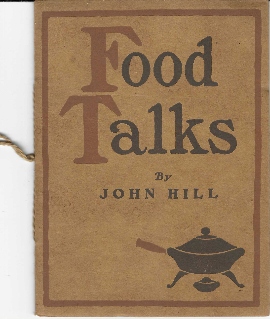 Food Talks. Being a series of Little Talks which first appeared as newspaper advertisements and are here reprinted in response to many requests. John Hill.