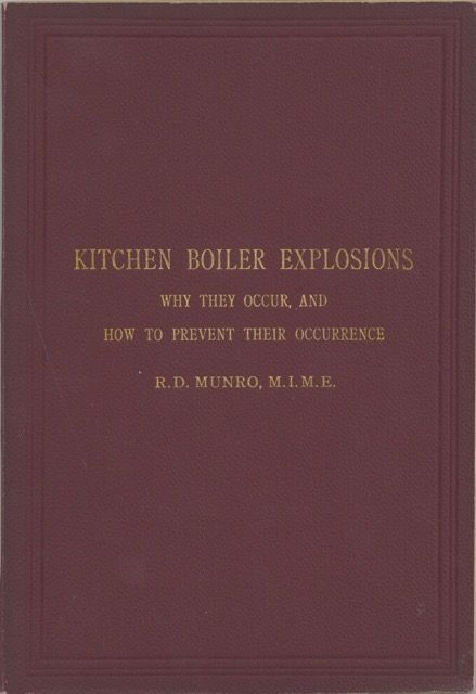 Kitchen Boiler Explosions. Why they occur, and how to prevent their occurrence. A short treatise giving the results of practical experiments with red-hot boilers. By R.D. Munro, M.I.M.E. ; with frontispiece in colours and explanatory diagrams. Robert Douglas Munro, M. I. M. E.