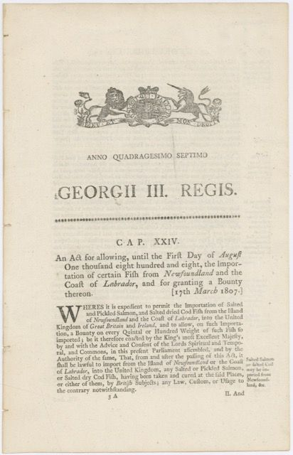 An Act for allowing, until the first day of August, one thousand eight hundred and eight, the importation of certain fish from Newfoundland and the coast of Labrador, and for granting a bounty thereon. [17th March 1807]. Acts, Ordinances – Salted, Pickled Salmon, Salted, Dried Cod, King George III.