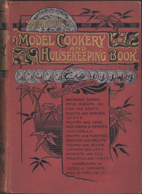 Warne's Model Cookery with Complete Instructions in Household Management and Recipes for Breakfast Dishes. Bread, Biscuits, etc. Fish and Soups. Sauces and Gravies. Beef, Mutton. Lamb, Venison. Veal, Pork. Poultry and Game. Made Dishes and Entrées. Meat and Fish Pies, etc. Vegetables. Potting and Collaring. Pastry and Puddings. Soufflés and Omelets. Creams and Jellies. Relishes, Custard. Ices and Cakes. Dessert. Preserves and Pickles. Butter and Cheese. Wines, Drinks, and Ale. Cookery for the Sick. Bills of Fare. Duties of Servants, etc. Compiled and edited by Mary Jewry. Mary Jewry, compiled and.