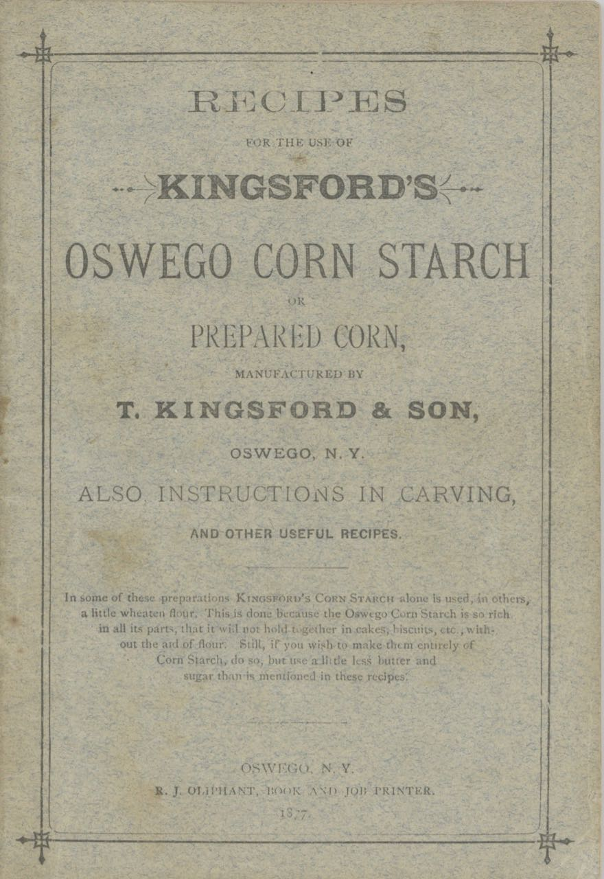 Recipes for the Use of Kingford's Corn Starch, or prepared corn, manufactured by T. Kingsford & Son, Oswego, N.Y. :also, instructions in carving, and other useful recipes. T. Kingsford, Son.