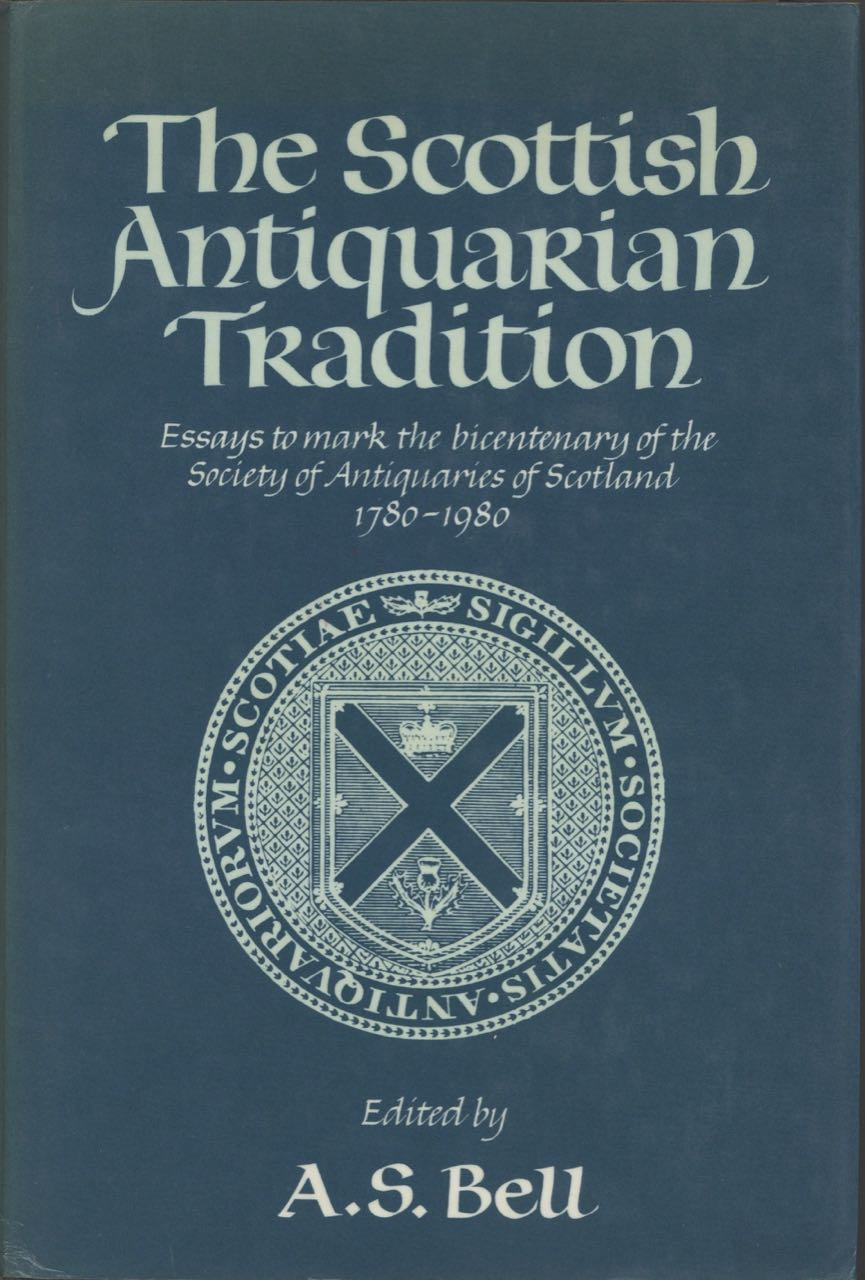 The Scottish Antiquarian Tradition. Essays to Mark the Bicentenary of the Society of Antiquaries of Scotland and Its Museum, 1780-1980. A. S. Bell.