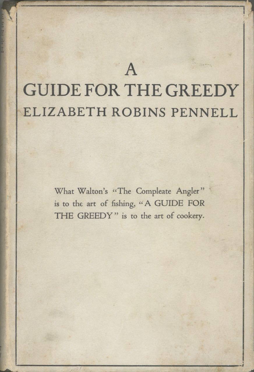A Guide for the Greedy By a Greedy Woman, being a new and revised edition of The Feasts of Autolycus. Elizabeth Robins Pennell.