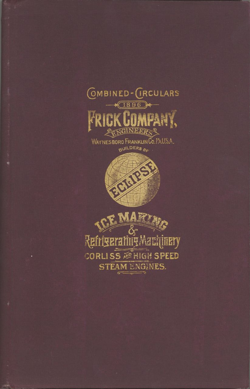 "1895-96, Frick Company's High Speed Automatic Steam Engines. Described and illustrated. ""Eclipse"". [cover title: Ice Making & Refrigerating Machinery, Corliss and High Speed Steam Engines]. Trade catalogue - Ice making, refrigeration, Engineers Frick Company, Pennsylvania Waynesboro."