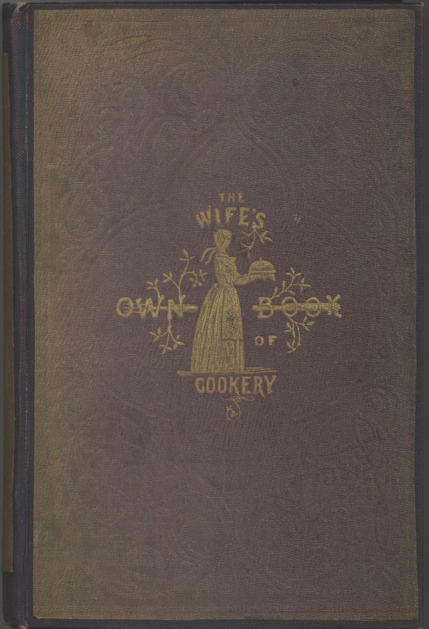 The Wife's Own Book of Cookery: Containing upwards of Fifteen Hundred original Receipts, prepared with great care, and a proper attention to economy, and embodying all the latest improvements in the culinary art; accompanied by important remarks and counsel on the arrangement and well-ordering of the kitchen combined with useful hints on domestic economy. The whole based on many years constant practice and experience; and addressed to Private Families as well as the Highest Circles. Frederick Bishop.