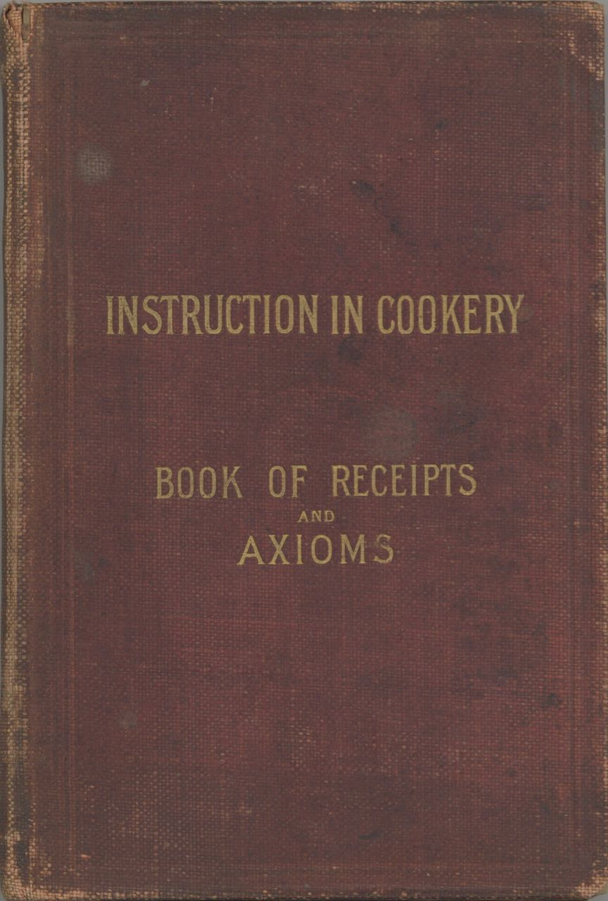 Cookery Book and General Axioms for Plain Cookery. [cover title: Instruction in cookery: book of receipts and axioms], formulated by Miss Briggs. E. Briggs, School Board, England London.