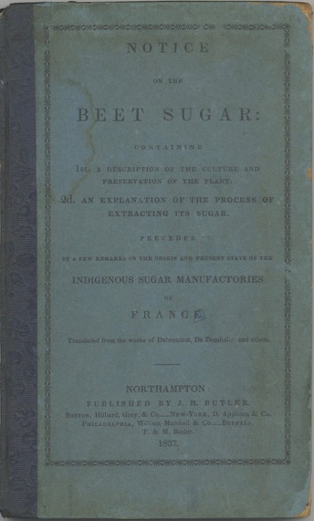 Notice on the Beet Sugar: containing 1st. a description of the culture and preservation of the plant. 2d. an explanation of the process of extracting its sugar. Preceded by a few remarks on the origin and present state of the indigenous sugar manufactories of France. Translated from the works of Dubrunfaut, De Domballe, and others. Edward Church.
