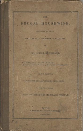 The Frugal Housewife. Dedicated to those who are not ashamed of economy. Third Edition. Corrected and arranged by the author. To which is added, Hints to persons of moderate fortune. Mrs. Lydia Maria Child, by the author of Hobomok.