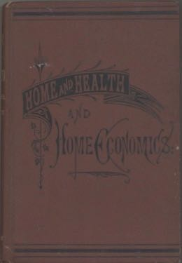 Home and Health and Home Economics. A Cyclopedia of Facts and Hints for all Departments of Home Life, Health, and Domestic Economy. C. H. Fowler, W H. De Puy, William Harrison De Puy Charles Henry Fowler.