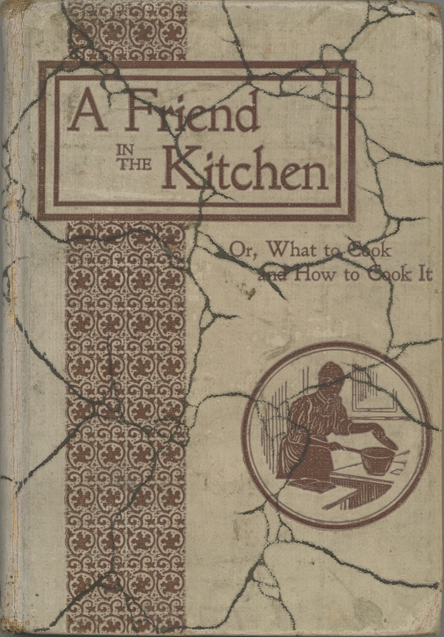 A Friend in the Kitchen: Or What to Cook and How to Cook it. Containing about 400 choice recipes carefully tested. By Mrs. Anna L. Colcord. Anna L. Colcord.