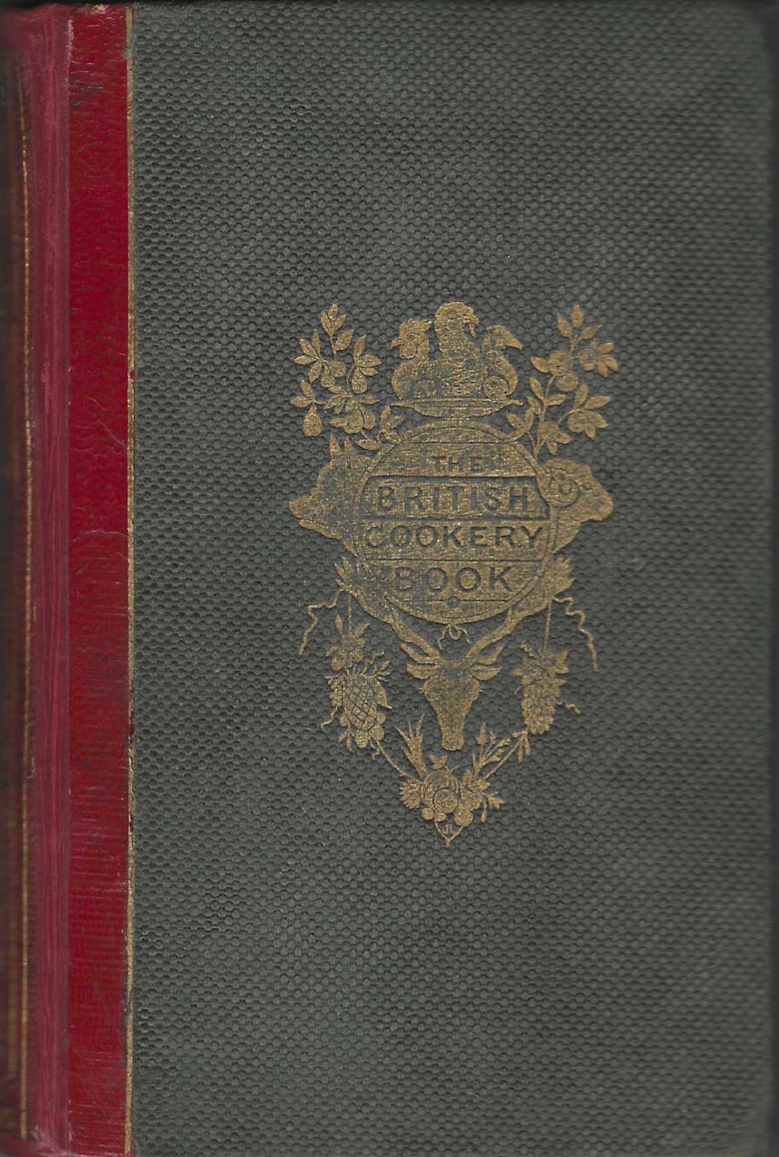 The British Cookery Book: Uniting a good style with economy, and adapted to all persons in every clime ; containing many unpublished receipts in daily use, by private families. Collected by a committee of ladies, and edited by J.H. Walsh ... New edition, with engravings. J. H. Walsh, John Henry Walsh.