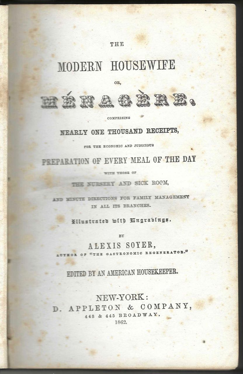 The Modern Housewife, or Ménagère. Comprising nearly one thousand receipts, for the economic and judicious preparation of every meal of the day, with those of the nursery and sick room, and minute directions for family management in all its branches. Illustrated with engravings. Edited by an American housekeeper. Alexis Soyer.