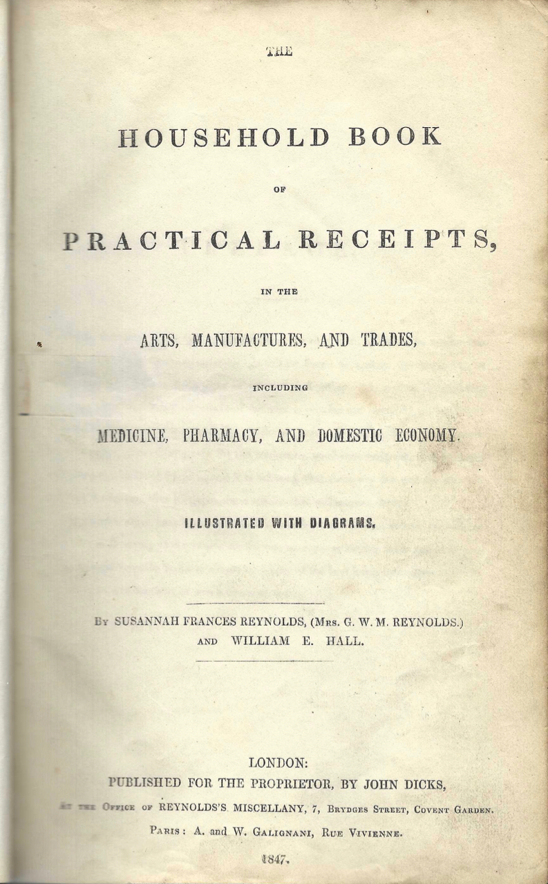 The Household Book of Practical Receipts, in the Arts, Manufactures, and Trades, Including Medicine, Pharmacy, and Domestic Economy. Illustrated with diagrams. Susannah Frances Reynolds, William E. Hall, Mrs. G. W. M. Reynolds.