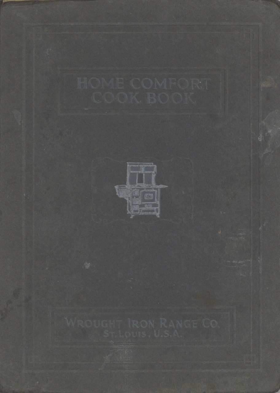 """Home Comfort Cook Book; Containing a Splendid Collection of Modern Recipes Chosen and Prepared by Experienced Writers at """"Culinary Art"""": The Essential Points of Healthfulness, Daintiness and Economy Are Carefully Considered, and Particular Attention Given to Those Viands which May Be Readily Prepared from Supplies Usually Found in a Home Kitchen; It also Contains Valuable Formulas, Special Articles, and Other Information which may Be Helpful in Any Household. Wrought Iron Range Co, U. S. A. St. Louis."""