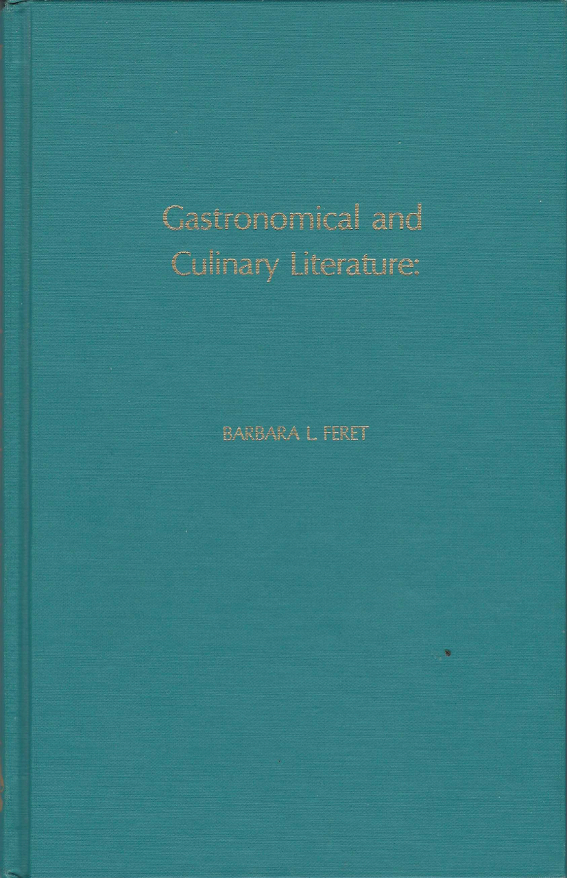 Gastronomical and Culinary Literature: A Survey and Analysis of Historically-Oriented Collections in the U.S.A. Barbara L. Feret.