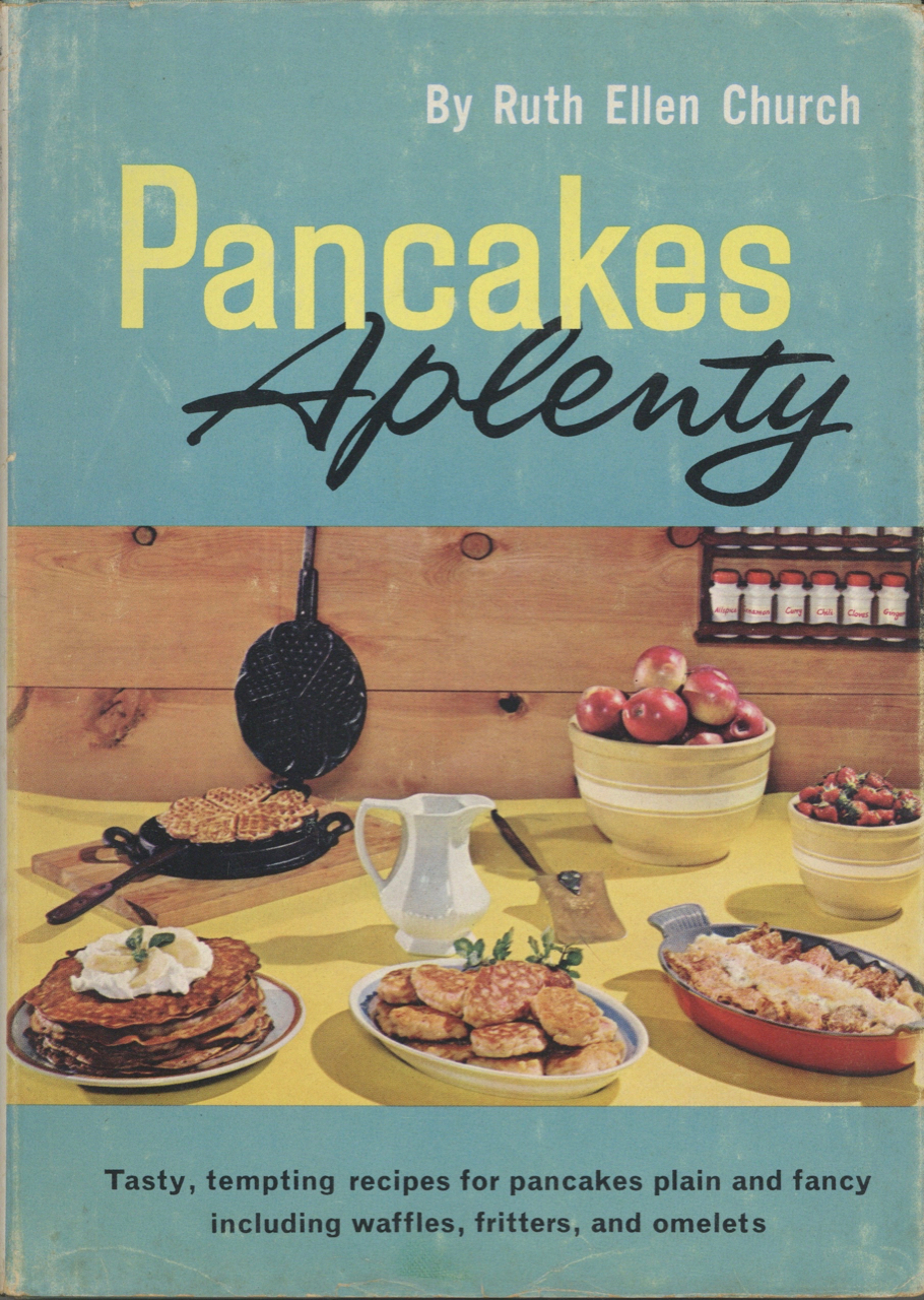 """Pancakes Aplenty. Tasty tempting recipes for pancakes plain and fancy including waffles, fritters, and omelets. Ruth Ellen Church, """"Mary Meade"""", pseudonym."""