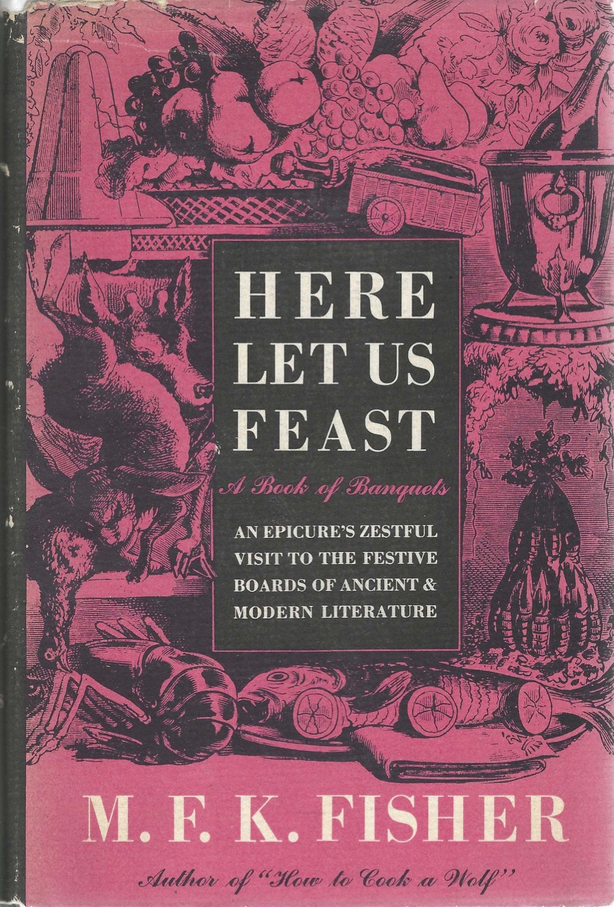 Here Let Us Feast, A Book of Banquets. An Epicure's Zestful Visit to the Festive Boards of Ancient & Modern Literature. M. F. K. Fisher.