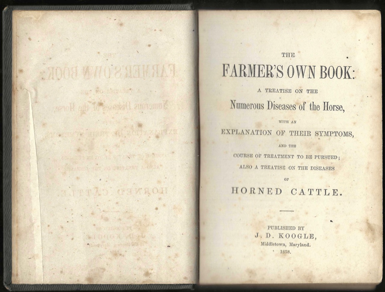 The Farmer's Own Book: A treatise on the numerous diseases of the horse, with an explanation of their symptoms, and the course of treatment to be pursued. J. D. Koogle.