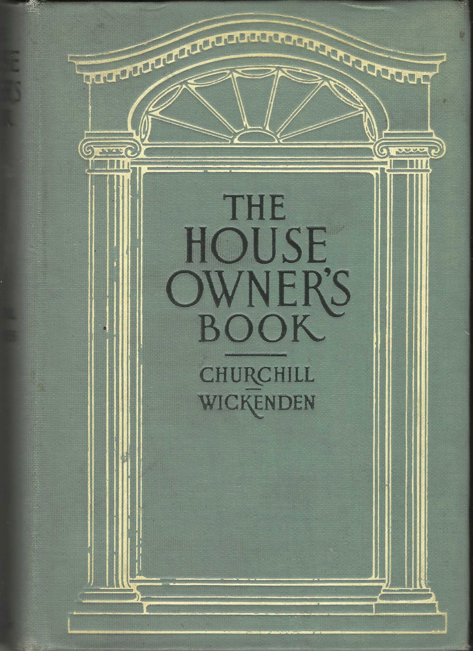 The House-Owner's Book, A manual for the helpful guidance of those who are interested in the building or conduct of homes, illustrated with cuts and diagrams. Allen L. Churchill, Leonard Wickenden.