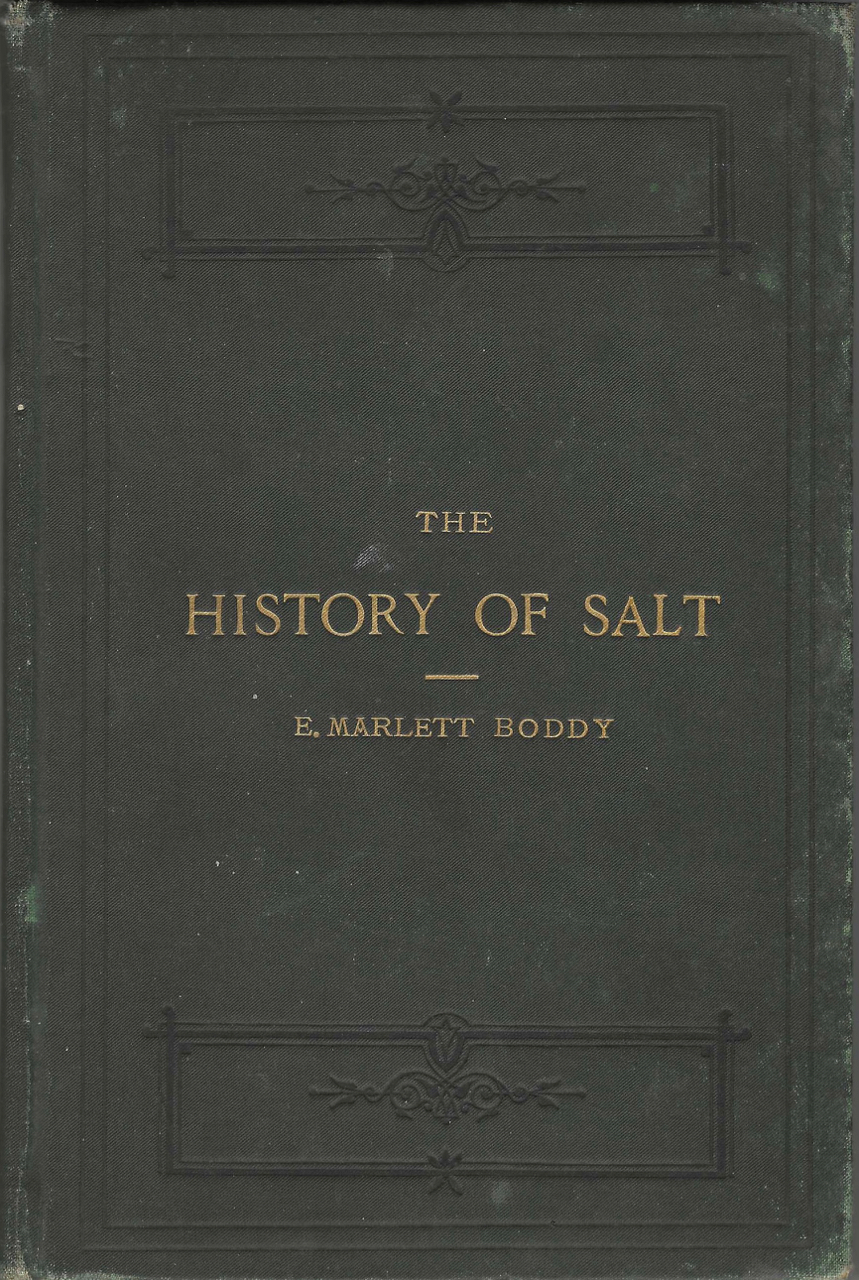 The History of Salt, with observations on its geographical distribution, geological formation, and medicinal and dietetic properties. Evan Marlett Boddy.