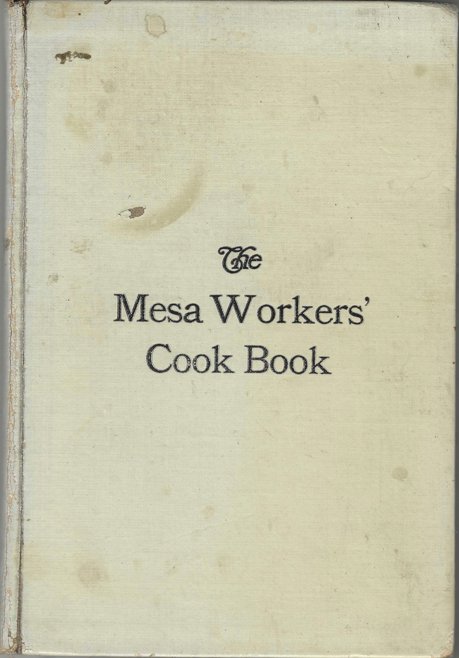 The Mesa Workers' Cook Book. Compiled by the Leader of the Mesa Workers of the Mesa Presbyterian Church of Pueblo, Colorado. Mesa Presbyterian Church, The Mesa Workers, Colo Pueblo.