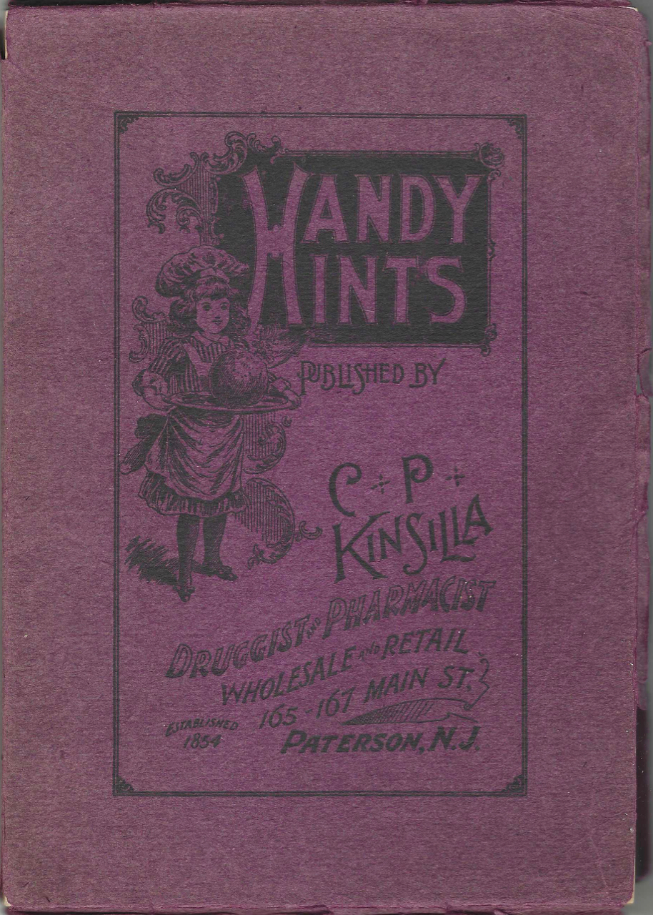 Handy Hints: a valuable and useful compilation of tried and famous household cooking receipts. Dainties for the Sick Room – Poison Antidotes--Table Etiquette, Etc., Etc. – Suggestions for the Table, Indexed. Published for the benefit of our customers. C. P. Druggist's promotional cookbook – Kinsilla, Henry Evans, N. J. Paterson, compiler.