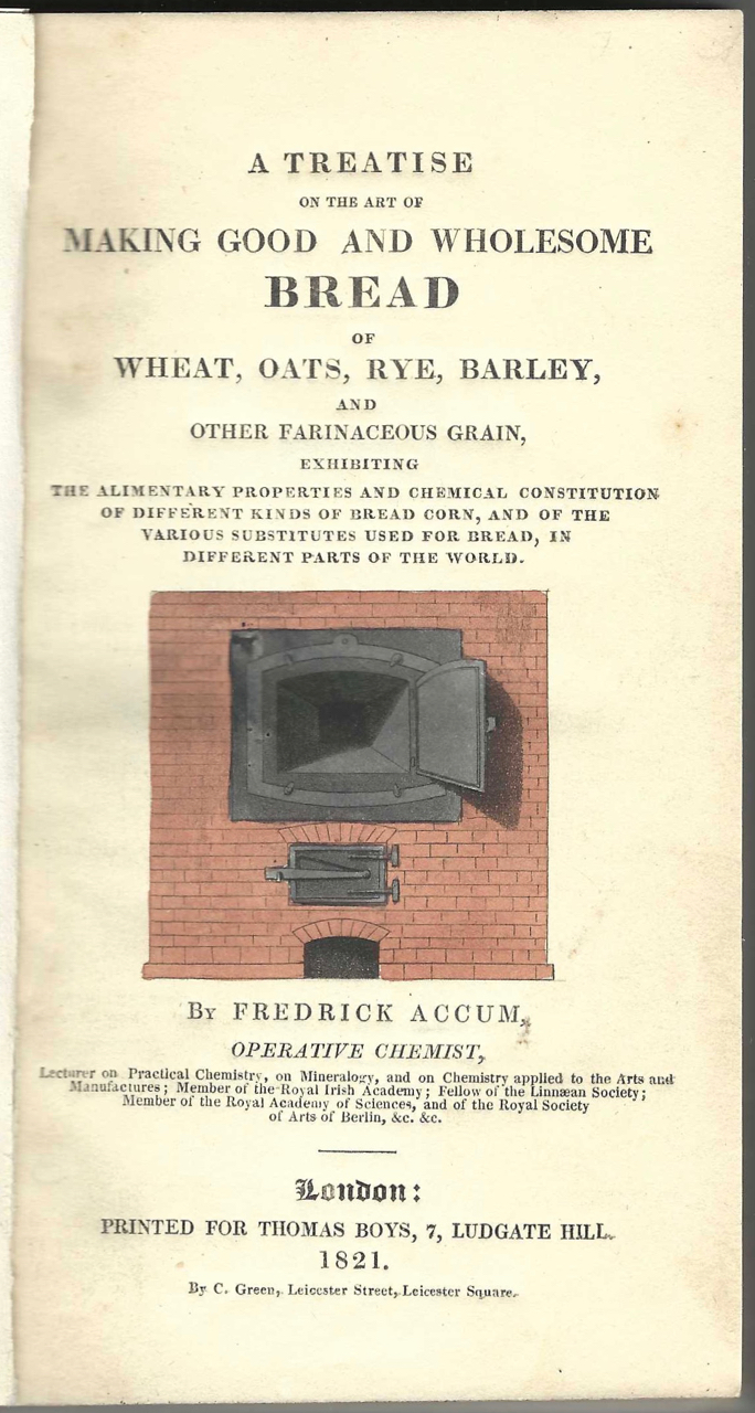 A Treatise on the Art of Making Good and Wholesome Bread of wheat, oats, rye, barley, and other farinaceous grain: exhibiting the alimentary properties and chemical constitution of different kinds of bread corn, and of the various substitutes used for bread, in different parts of the world. Accum, Operative Chemist Fredrick Accum, Friedrich Christian.
