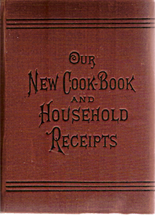 Our New Cook-Book and Household Receipts, Carefully Selected and Indexed.