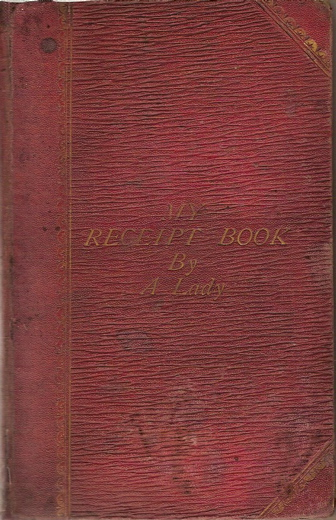 My Receipt Book: A Treasury of More Than Six Hundred Receipts in Cooking and Preserving etc., etc., compiled entirely from Private Resoursces and Personal Experience, by A Lady. A Lady.