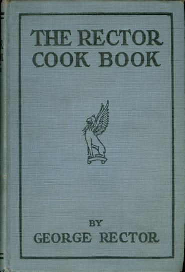 "The Rector Cook Book. World Famous Recipes. Specialties from Noted Restaurants including those mentioned in ""A Cook's Tour"" and ""The Girl from Rector's"" as appeared in the Saturday Evening Post. George Rector."