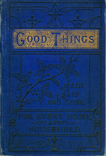 Good Things Made, Said and Done, for Every Home & Household. Backhouse Goodall, Co