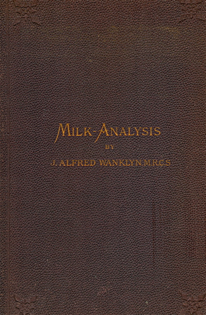 Milk-analysis. A practical treatise on the examination of milk and its derivatives, cream, butter, and cheese. J. Alfred Wanklyn.