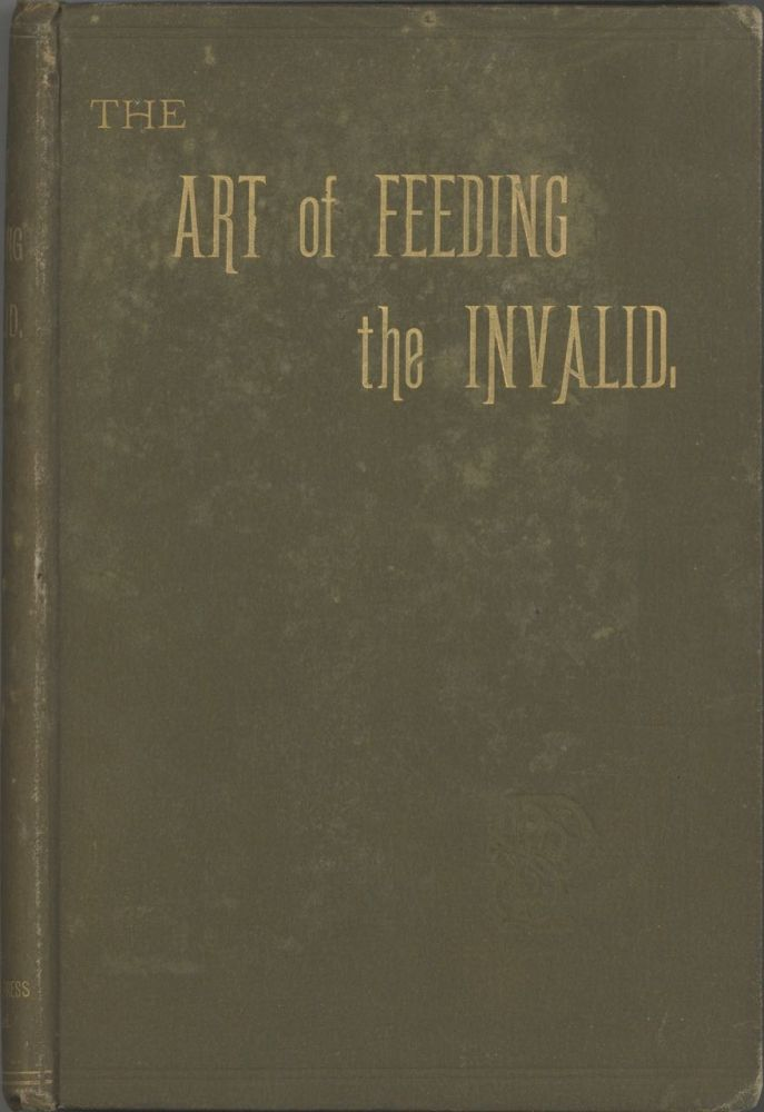 The Art of Feeding the Invalid. A series of chapters on the nature of certain prevalent diseases and maladies; together with carefully selected recipes for the preparation of food for invalids. A Medical Practitioner, a Lady Professor of Cookery.