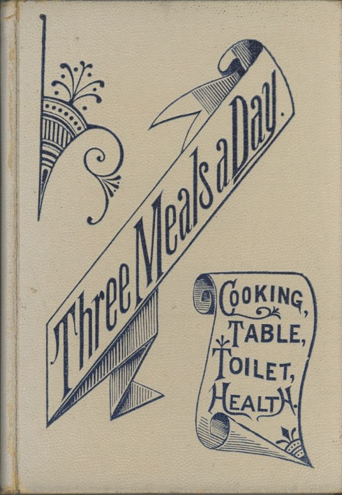 Three Meals a Day: A choice collection of valuable and reliable recipes in all classes of cookery and a comprehensive cyclopedia of information for the home ... and a thousand facts worth knowing. [WITH] Die Tafel und die Kuche, ein sammlung. Sample Book, Maud C. Cooke.