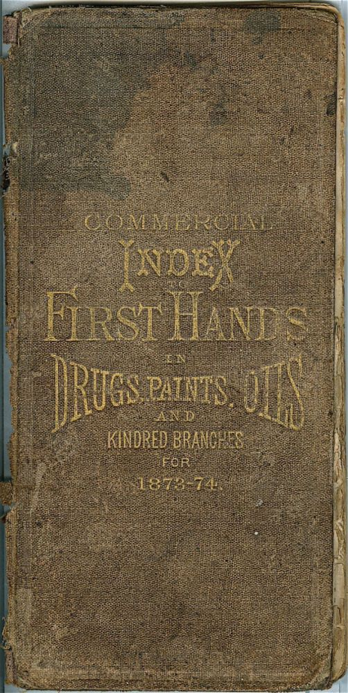 Commercial Index to First Hands in Drugs, Paints, Oils and Kindred Branches for 1873-1874 [cover...