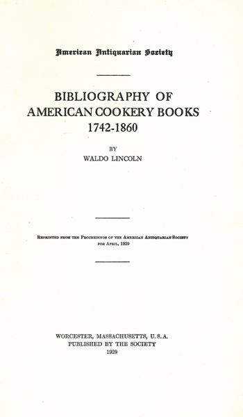 Bibliography of American Cookery Books, 1742-1860: Reprinted from the Proceedings of the American Antiquarian Society for April. 1929. Waldo Lincoln.