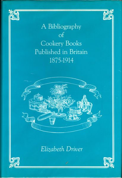 A Bibliography of Cookery Books Published in Britain, 1875-1914. Elizabeth Driver