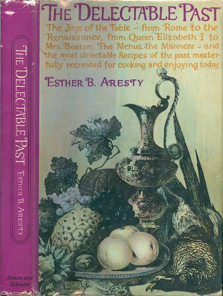 The Delectable Past: The Joys of the Table from Rome to the Renaissance, from Queen Elizabeth I to Mrs. Beeton. The Menus, the Manner and the most delectable Recipes of the past masterfully recreated for cooking and enjoying today. Esther B. Aresty.
